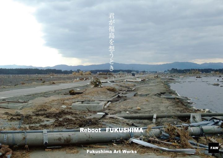 【FAW】Fukushima Art Works 君が福島を想うとき~reboot fukushima